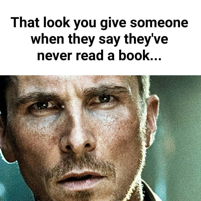 That look you give someone when they say they've never read a book meme